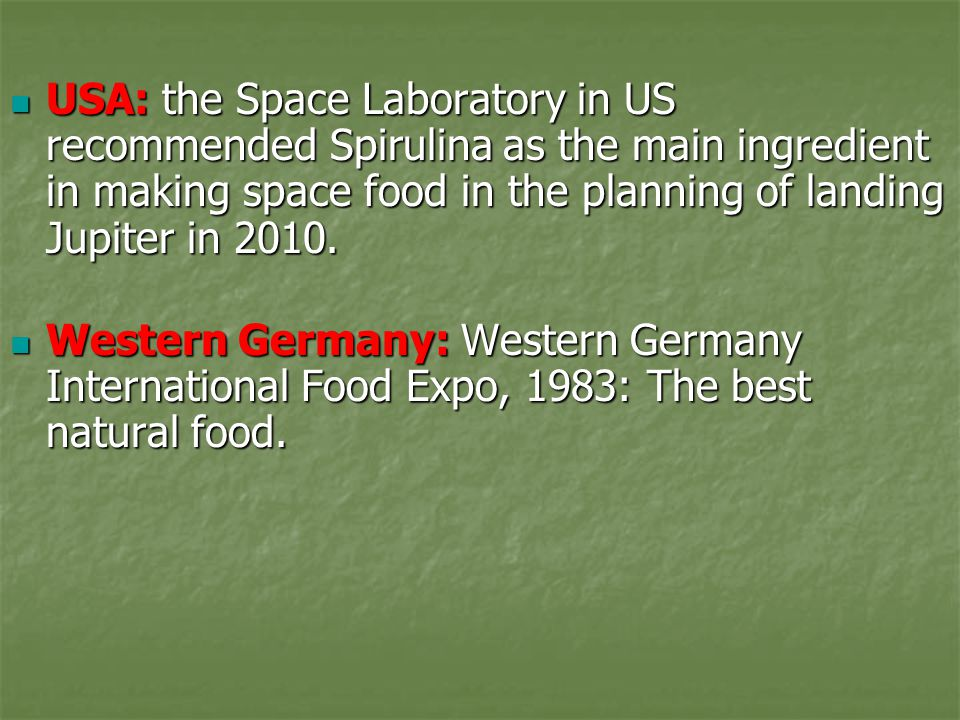 USA: the Space Laboratory in US recommended Spirulina as the main ingredient in making space food in the planning of landing Jupiter in 2010.