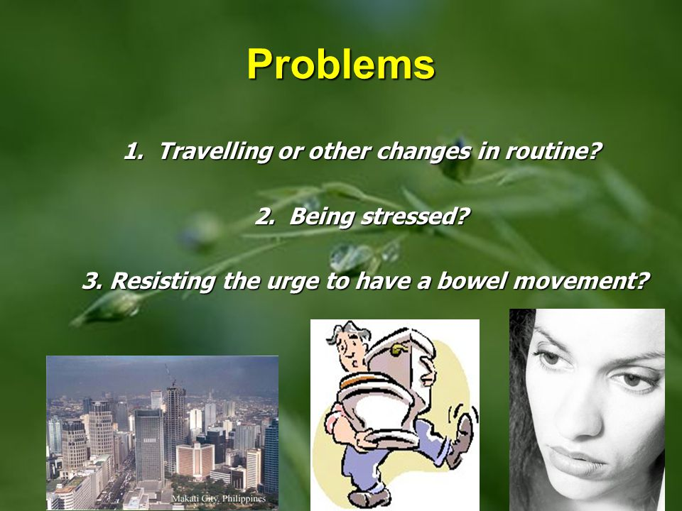Problems 1. Travelling or other changes in routine 2. Being stressed