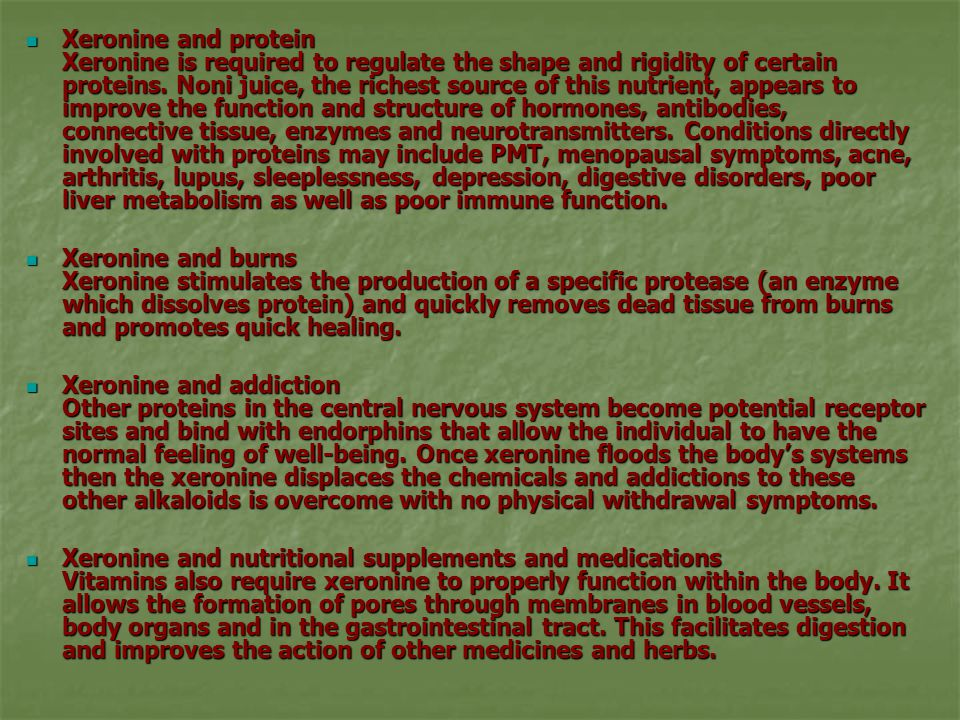 Xeronine and protein Xeronine is required to regulate the shape and rigidity of certain proteins. Noni juice, the richest source of this nutrient, appears to improve the function and structure of hormones, antibodies, connective tissue, enzymes and neurotransmitters. Conditions directly involved with proteins may include PMT, menopausal symptoms, acne, arthritis, lupus, sleeplessness, depression, digestive disorders, poor liver metabolism as well as poor immune function.