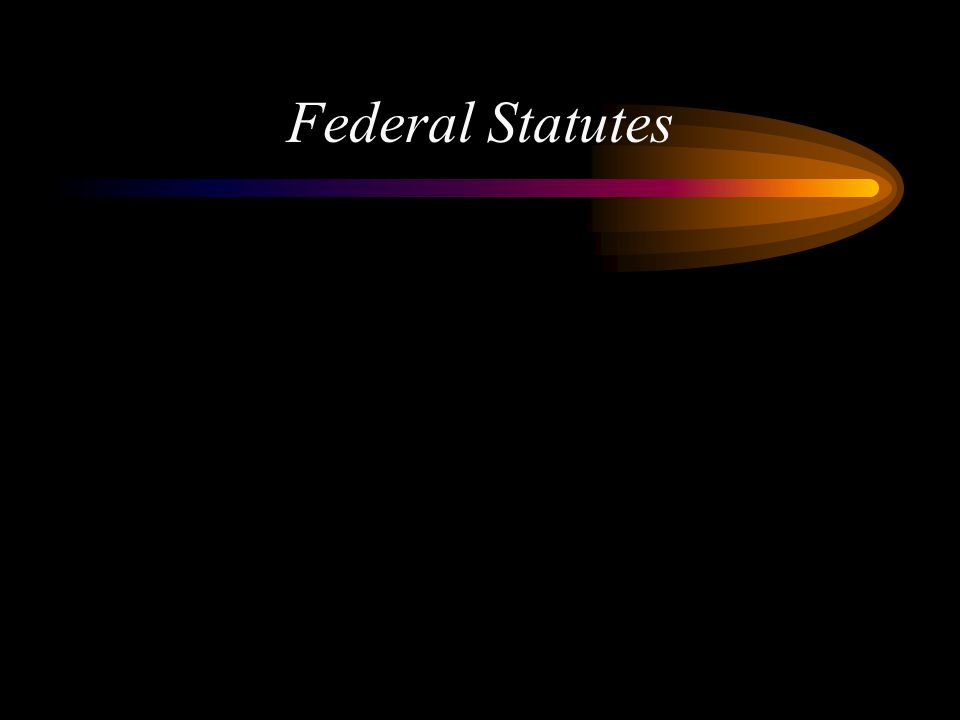 Federal Statutes Some Federal Statutes and how they came to be….