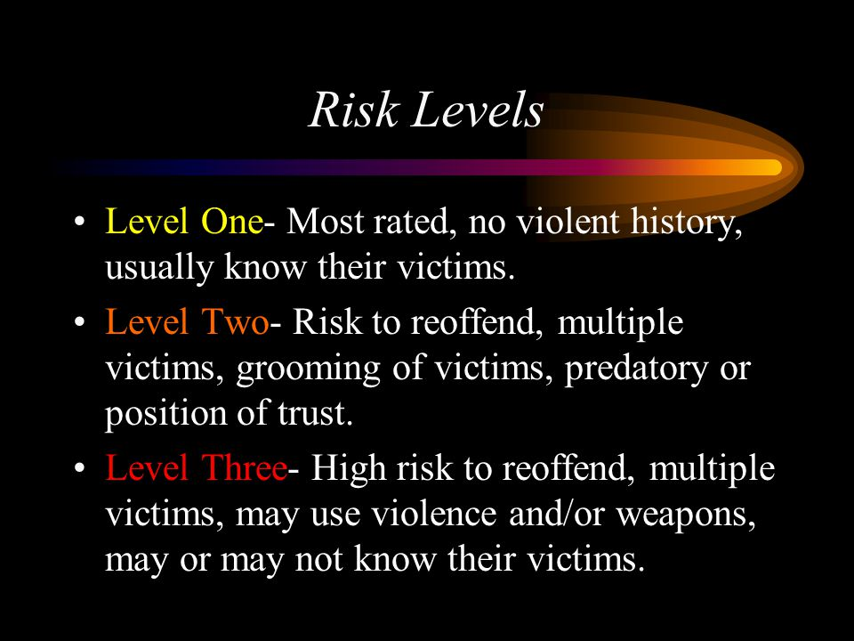 Risk Levels Level One- Most rated, no violent history, usually know their victims.