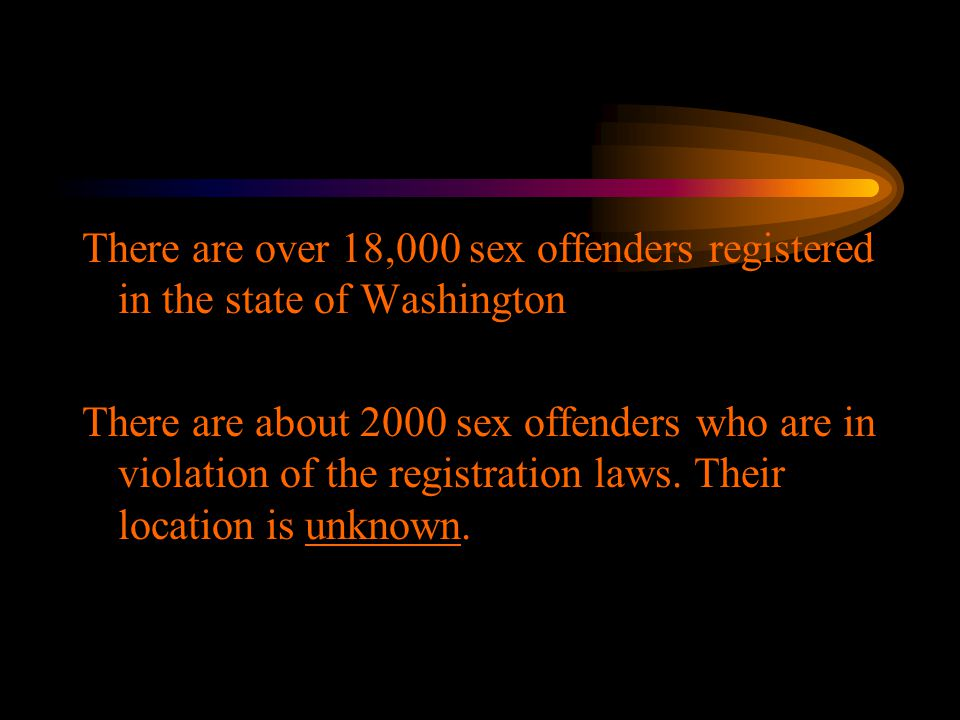 There are over 18,000 sex offenders registered in the state of Washington There are about 2000 sex offenders who are in violation of the registration laws.