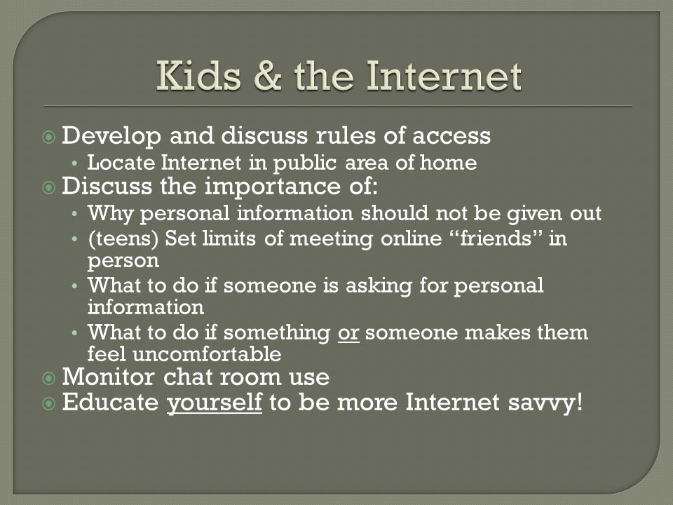 Kids & the Internet Develop and discuss rules of access