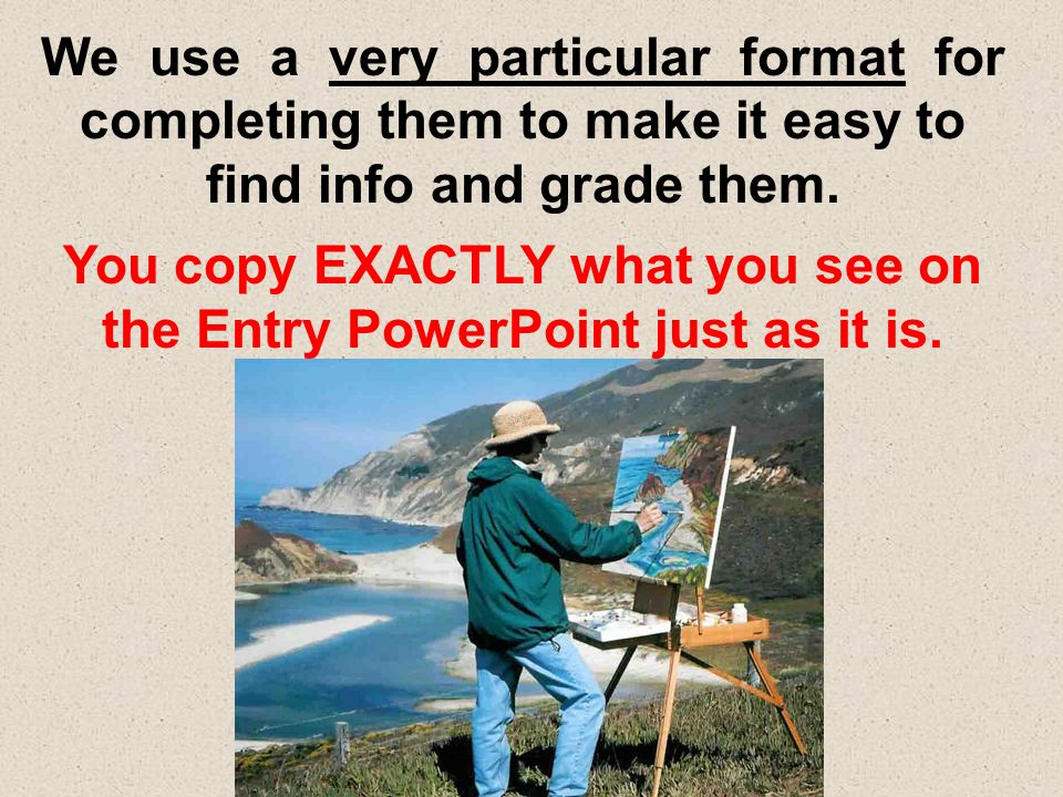 You copy EXACTLY what you see on the Entry PowerPoint just as it is.