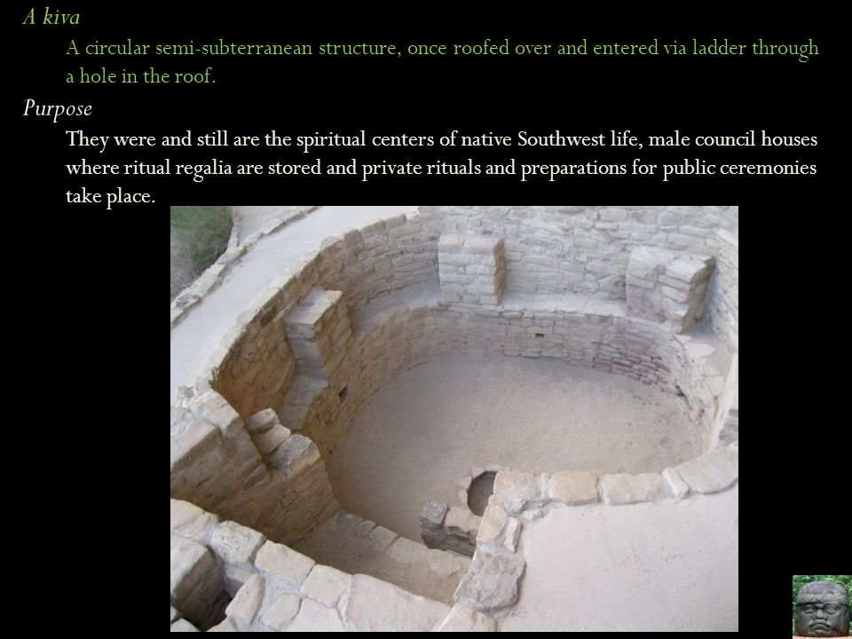 A kiva A circular semi-subterranean structure, once roofed over and entered via ladder through a hole in the roof.