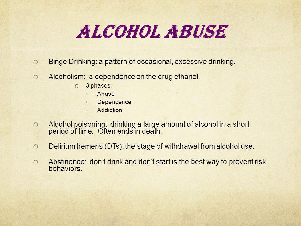 Alcohol Abuse Binge Drinking: a pattern of occasional, excessive drinking. Alcoholism: a dependence on the drug ethanol.