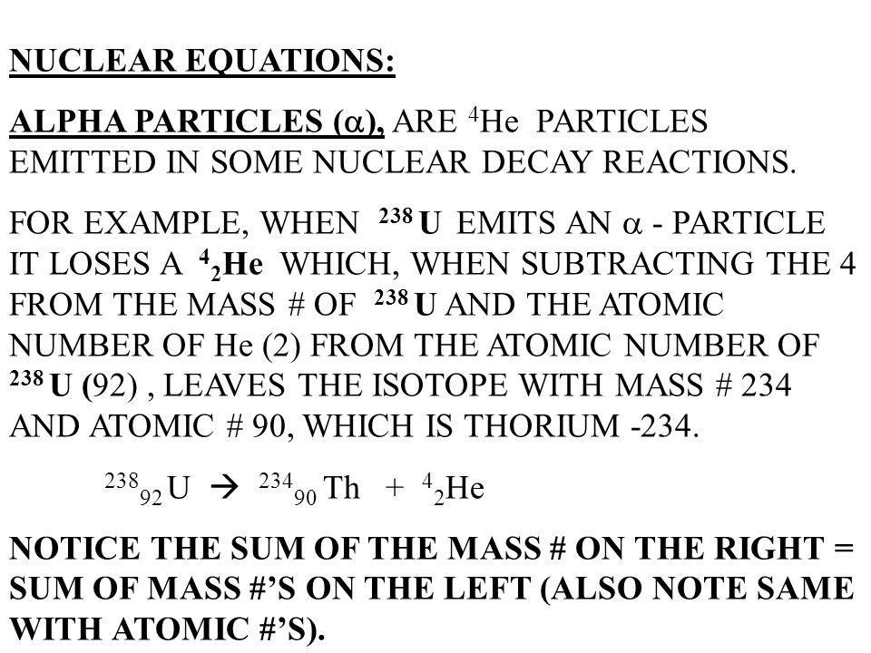 NUCLEAR EQUATIONS: ALPHA PARTICLES (), ARE 4He PARTICLES EMITTED IN SOME NUCLEAR DECAY REACTIONS.