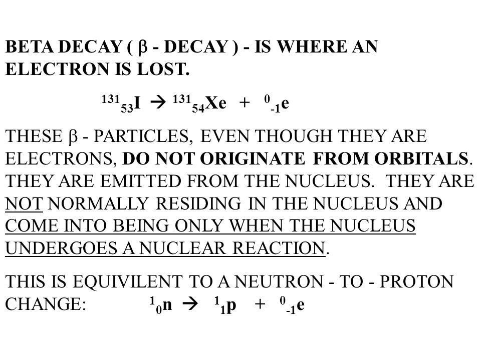 BETA DECAY (  - DECAY ) - IS WHERE AN ELECTRON IS LOST.