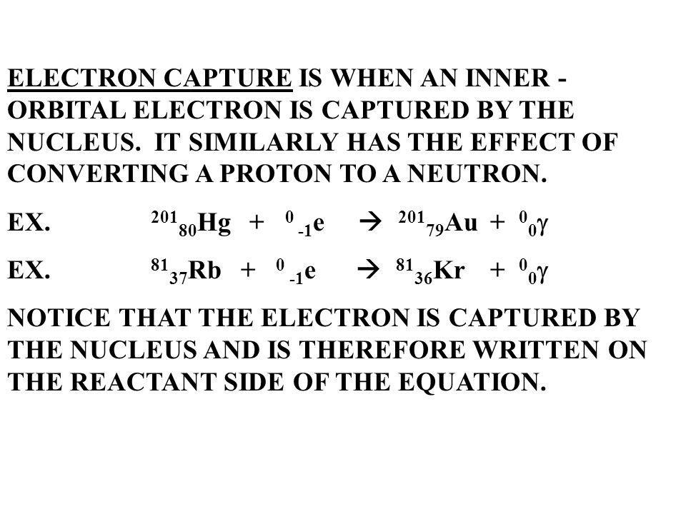 ELECTRON CAPTURE IS WHEN AN INNER - ORBITAL ELECTRON IS CAPTURED BY THE NUCLEUS. IT SIMILARLY HAS THE EFFECT OF CONVERTING A PROTON TO A NEUTRON.