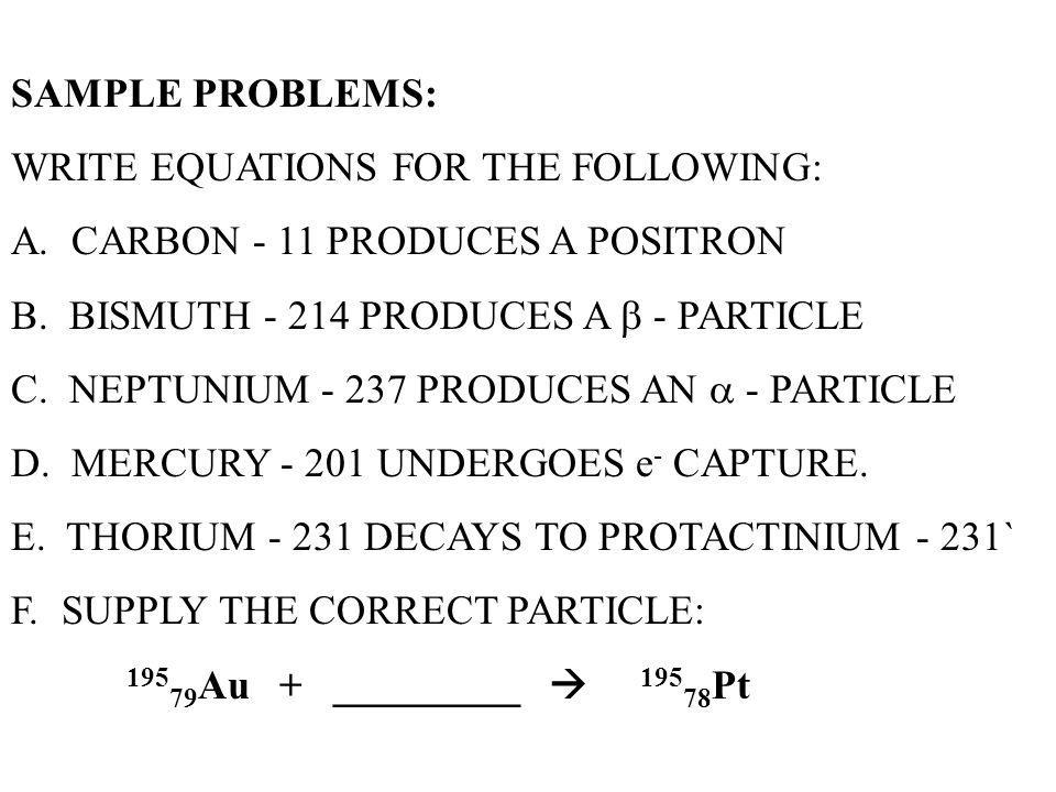 SAMPLE PROBLEMS: WRITE EQUATIONS FOR THE FOLLOWING: A. CARBON - 11 PRODUCES A POSITRON. B. BISMUTH - 214 PRODUCES A  - PARTICLE.