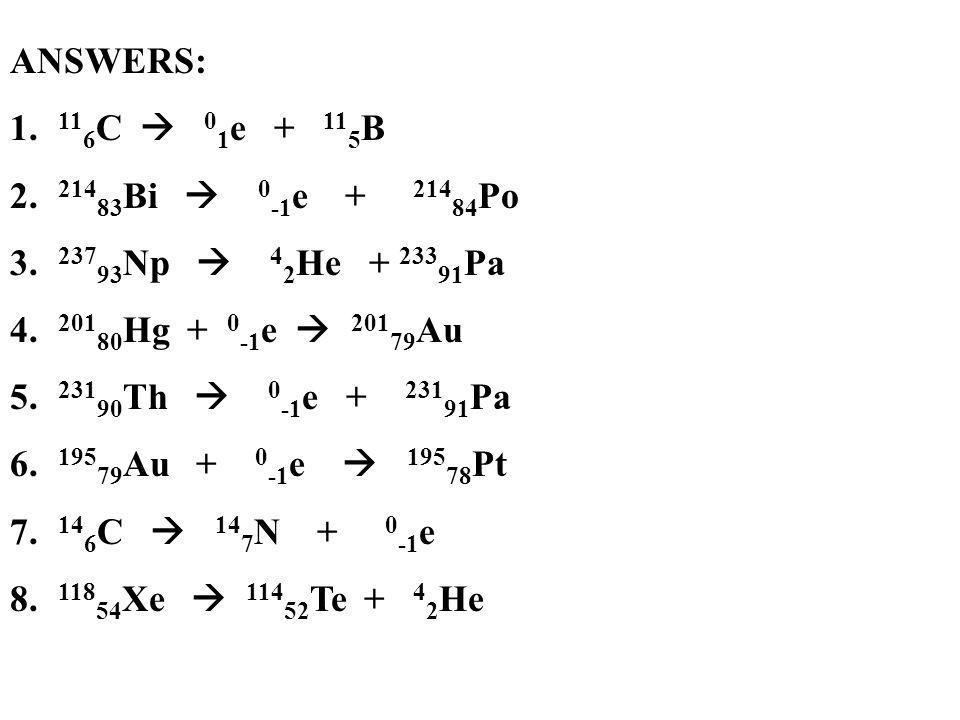 ANSWERS: 116C  01e + 115B. 21483Bi  0-1e + 21484Po. 23793Np  42He + 23391Pa.