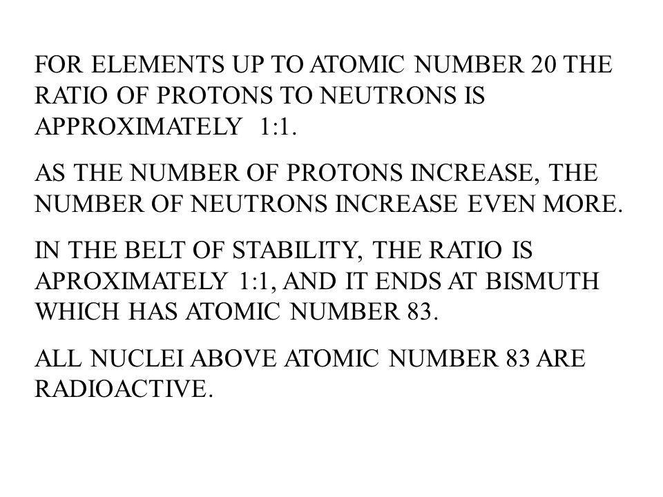 FOR ELEMENTS UP TO ATOMIC NUMBER 20 THE RATIO OF PROTONS TO NEUTRONS IS APPROXIMATELY 1:1.