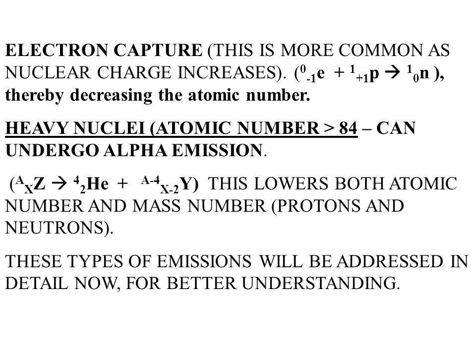 ELECTRON CAPTURE (THIS IS MORE COMMON AS NUCLEAR CHARGE INCREASES)
