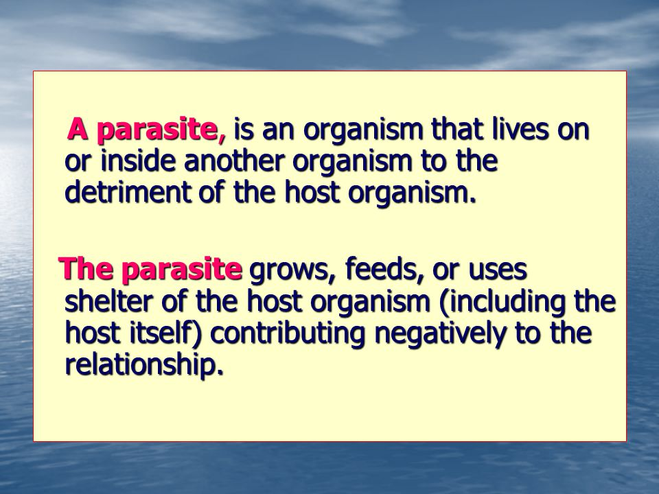 A parasite, is an organism that lives on or inside another organism to the detriment of the host organism.