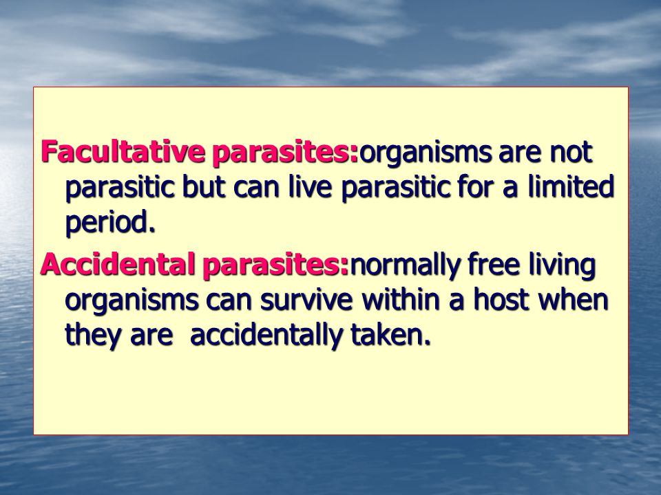 Facultative parasites:organisms are not parasitic but can live parasitic for a limited period.