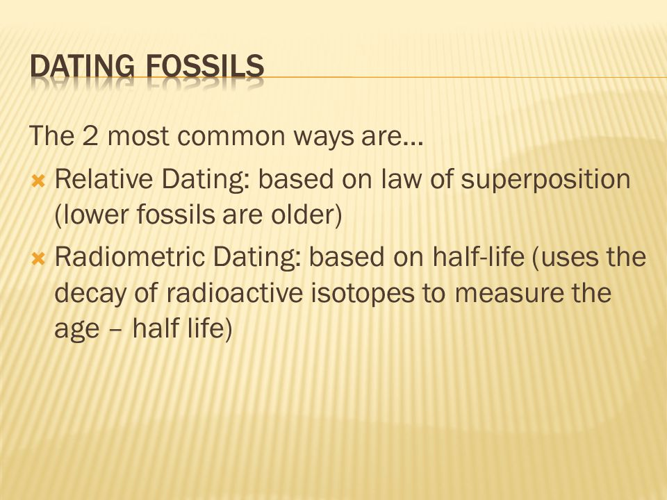 Dating Fossils The 2 most common ways are…