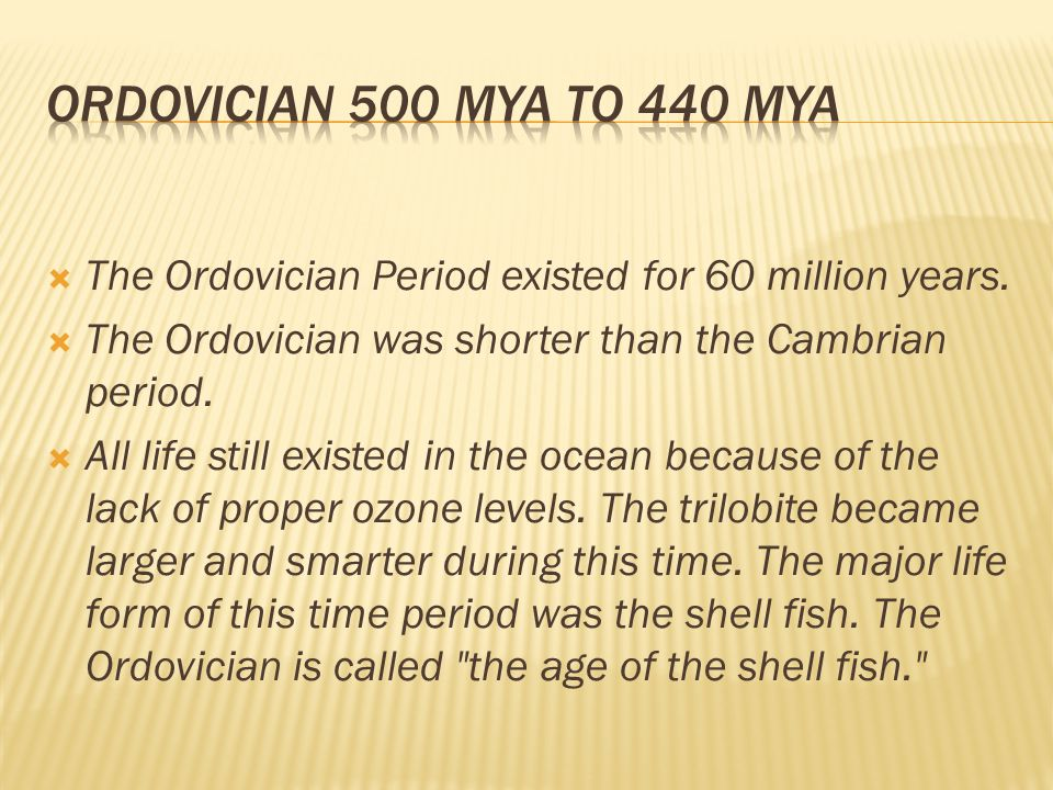 Ordovician 500 mya to 440 mya The Ordovician Period existed for 60 million years. The Ordovician was shorter than the Cambrian period.