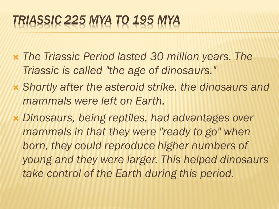 Triassic 225 mya to 195 mya The Triassic Period lasted 30 million years. The Triassic is called the age of dinosaurs.