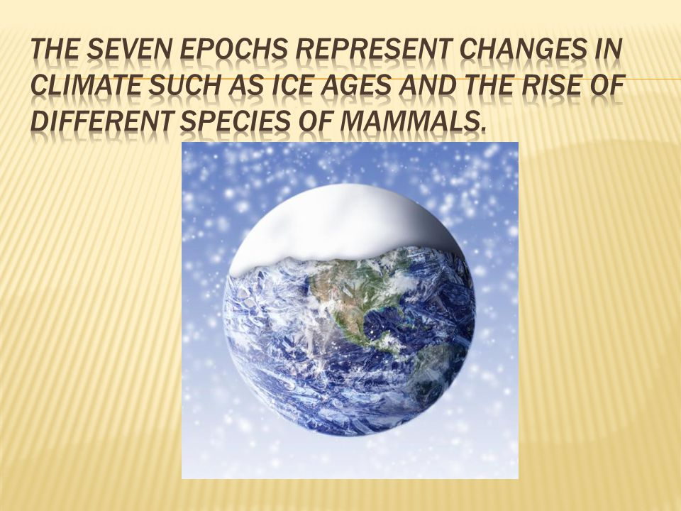 The Seven Epochs represent changes in climate such as ice ages and the rise of different species of mammals.