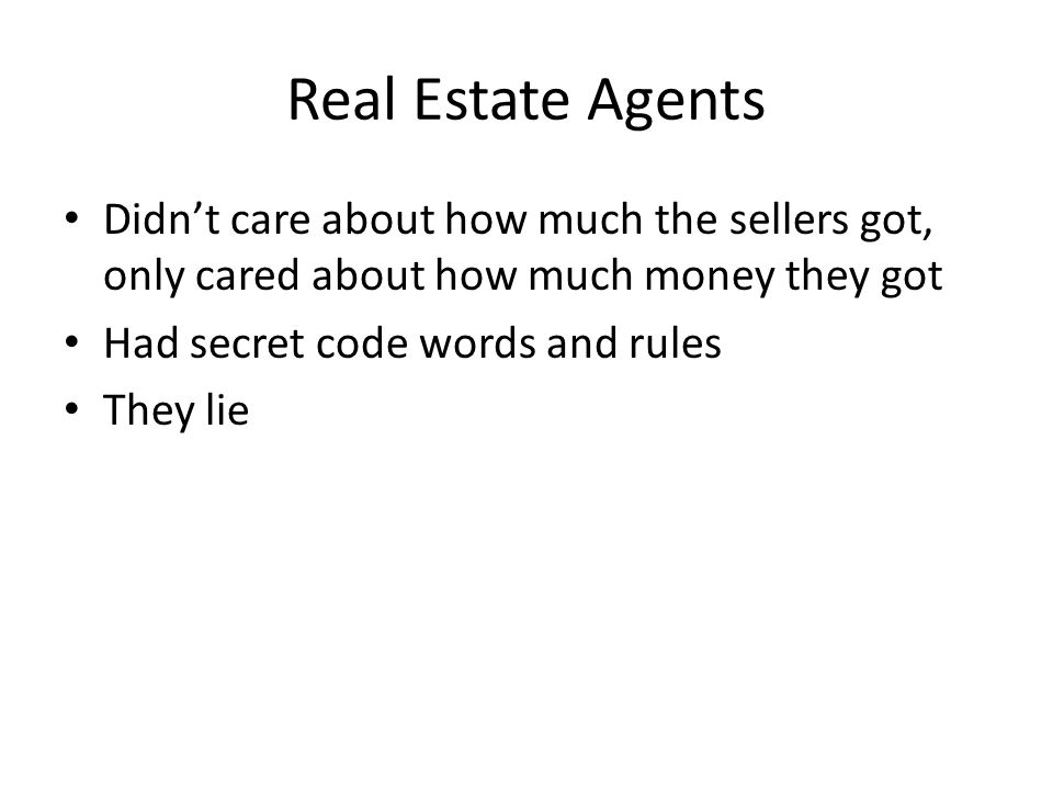 Real Estate Agents Didn't care about how much the sellers got, only cared about how much money they got.