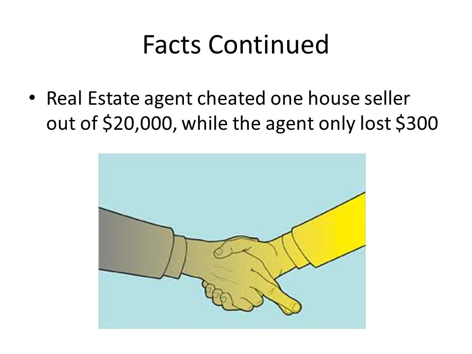 Facts Continued Real Estate agent cheated one house seller out of $20,000, while the agent only lost $300.