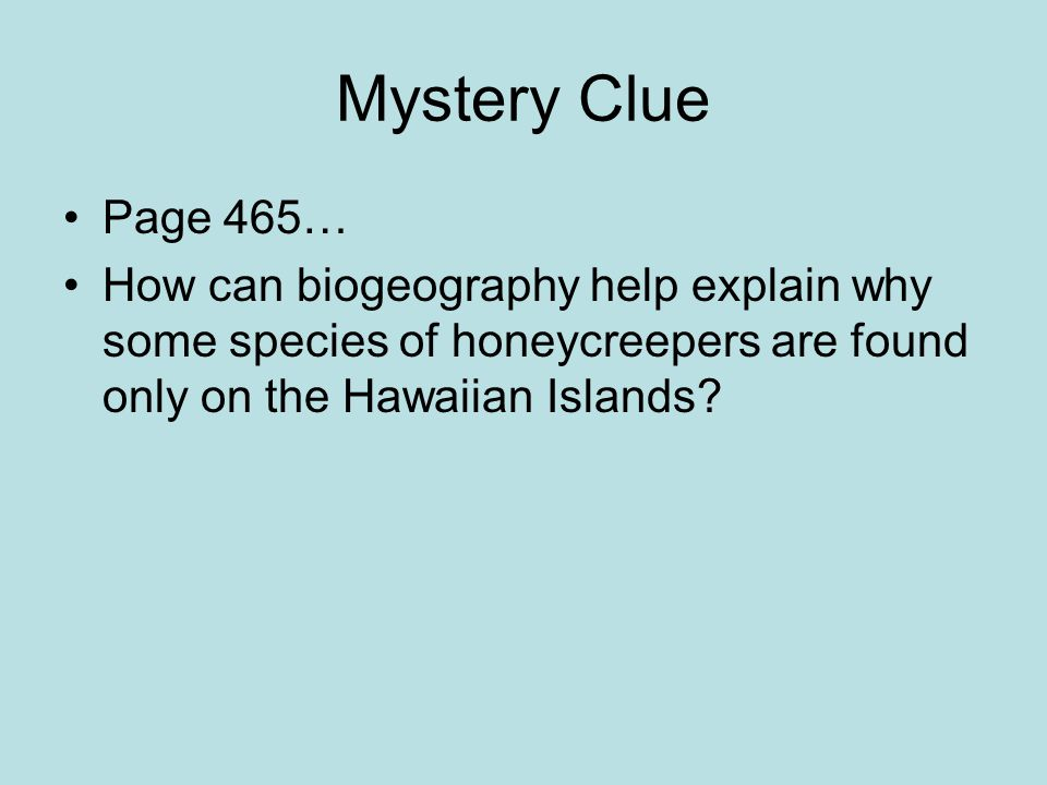 Mystery Clue Page 465… How can biogeography help explain why some species of honeycreepers are found only on the Hawaiian Islands