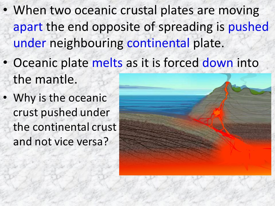 Oceanic plate melts as it is forced down into the mantle.