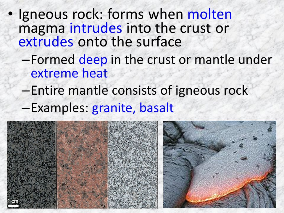 Igneous rock: forms when molten magma intrudes into the crust or extrudes onto the surface