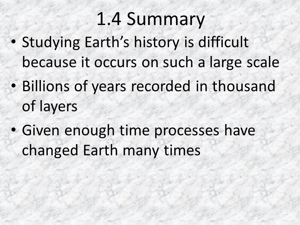 1.4 Summary Studying Earth's history is difficult because it occurs on such a large scale. Billions of years recorded in thousand of layers.