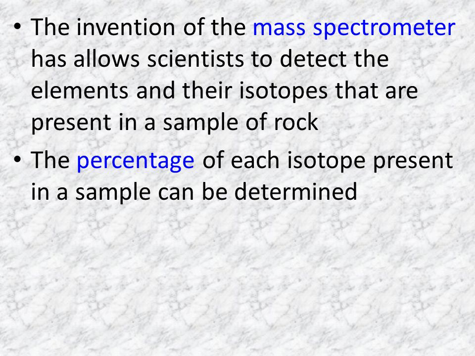 The invention of the mass spectrometer has allows scientists to detect the elements and their isotopes that are present in a sample of rock
