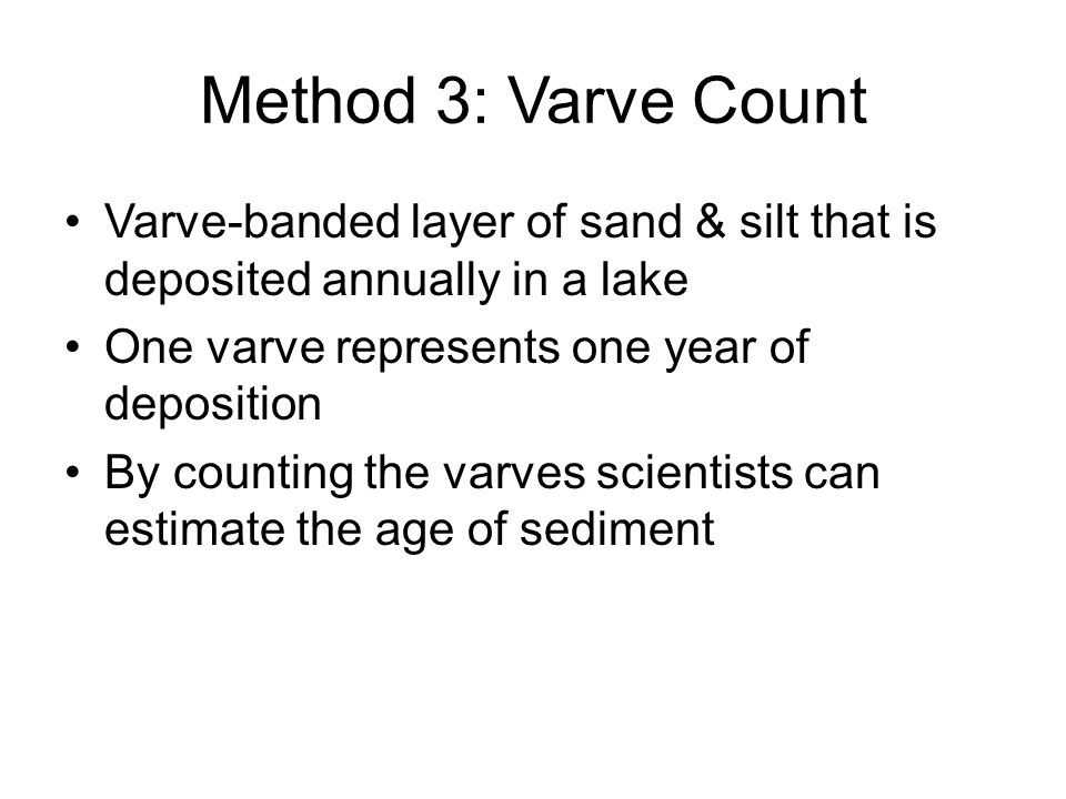 Method 3: Varve Count Varve-banded layer of sand & silt that is deposited annually in a lake. One varve represents one year of deposition.
