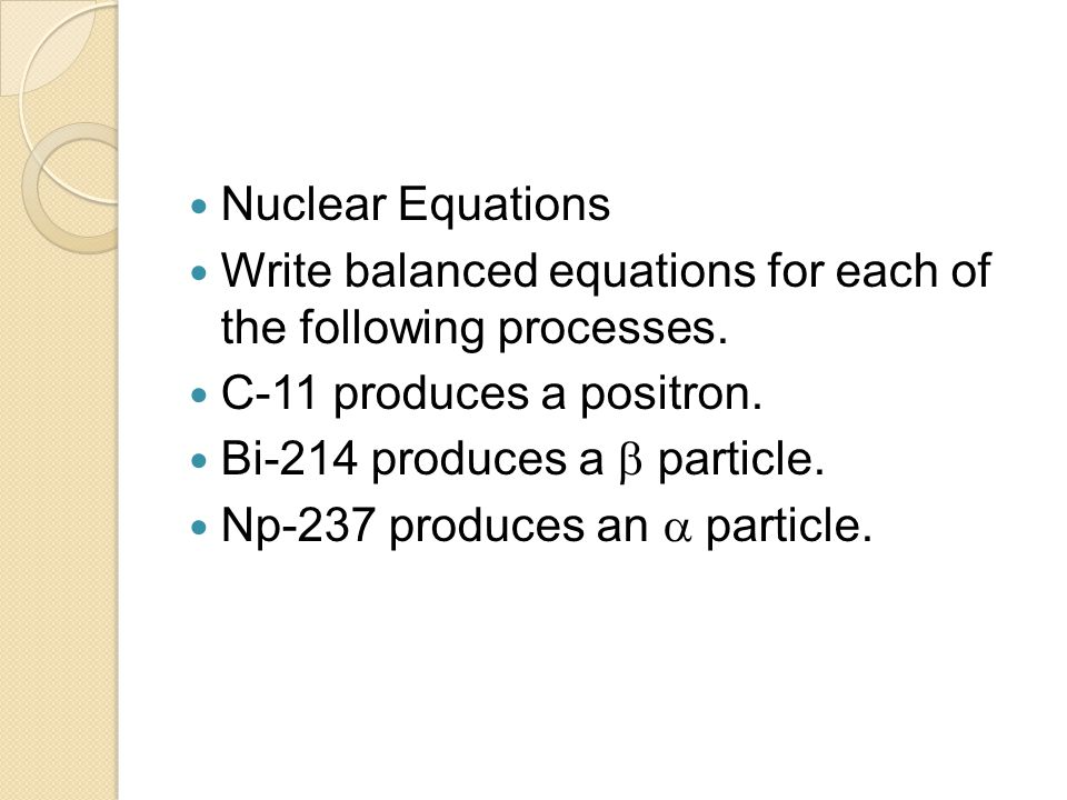 Nuclear Equations Write balanced equations for each of the following processes. C-11 produces a positron.