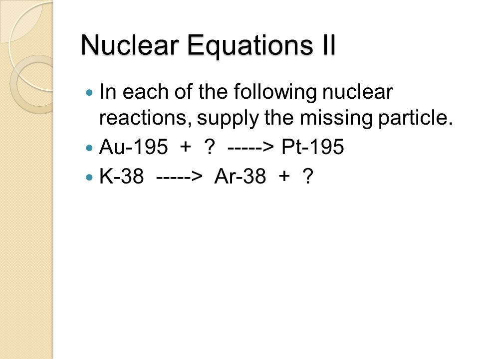 Nuclear Equations II In each of the following nuclear reactions, supply the missing particle. Au-195 + -----> Pt-195.