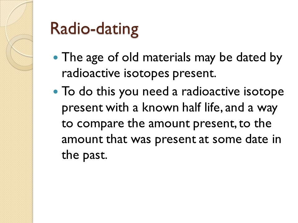 Radio-dating The age of old materials may be dated by radioactive isotopes present.
