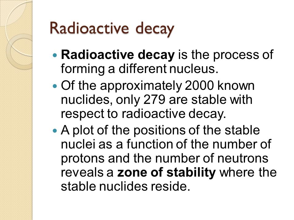 Radioactive decay Radioactive decay is the process of forming a different nucleus.