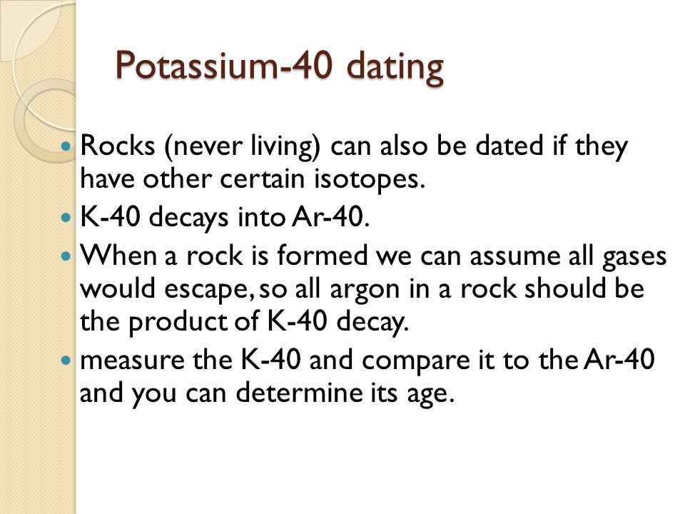 Potassium-40 dating Rocks (never living) can also be dated if they have other certain isotopes. K-40 decays into Ar-40.