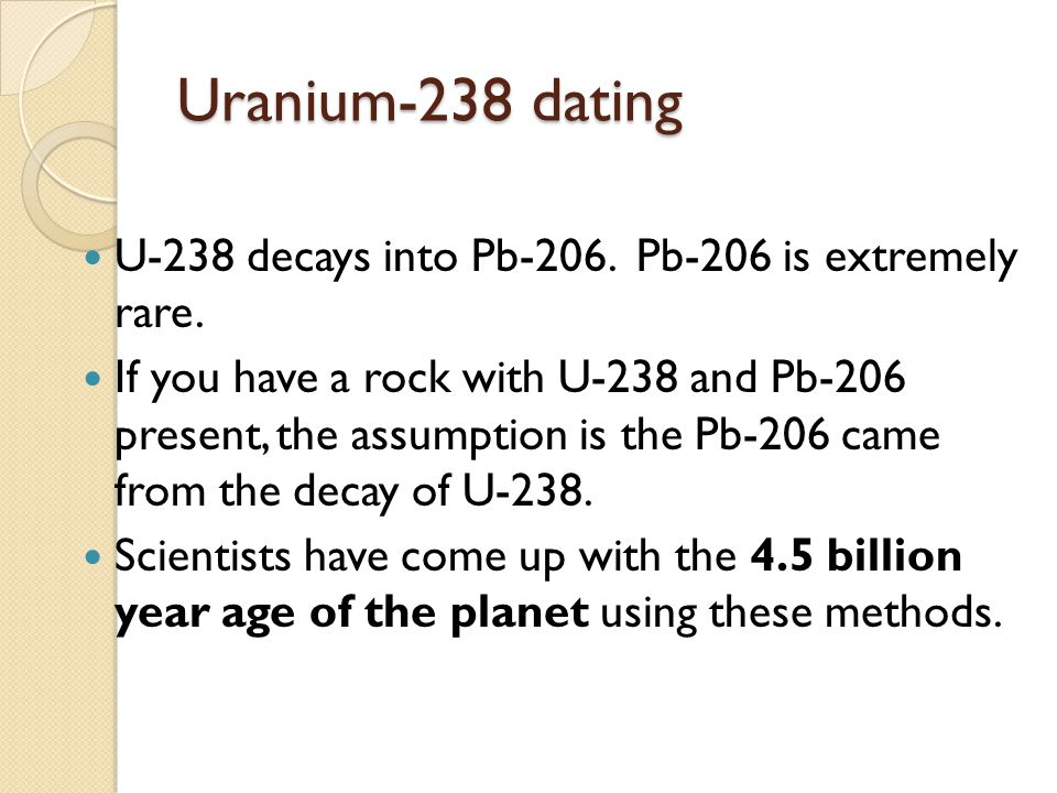 Uranium-238 dating U-238 decays into Pb-206. Pb-206 is extremely rare.