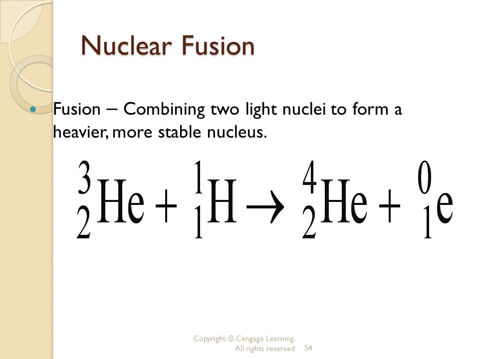Nuclear Fusion Fusion – Combining two light nuclei to form a heavier, more stable nucleus.