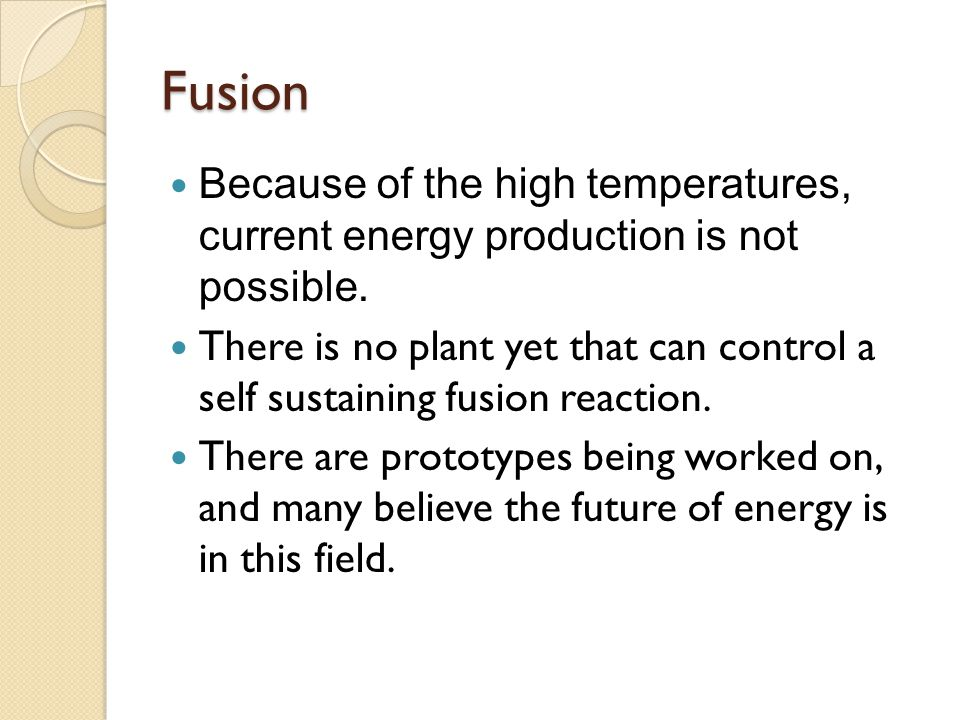 Fusion Because of the high temperatures, current energy production is not possible.