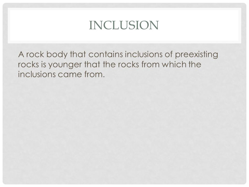 Inclusion A rock body that contains inclusions of preexisting rocks is younger that the rocks from which the inclusions came from.