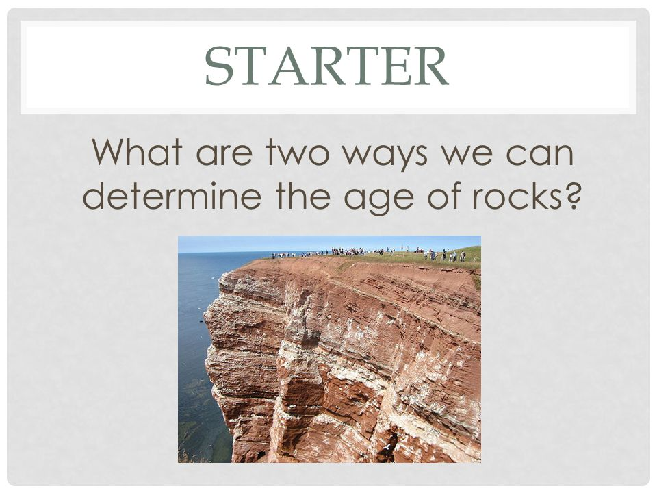 What are two ways we can determine the age of rocks