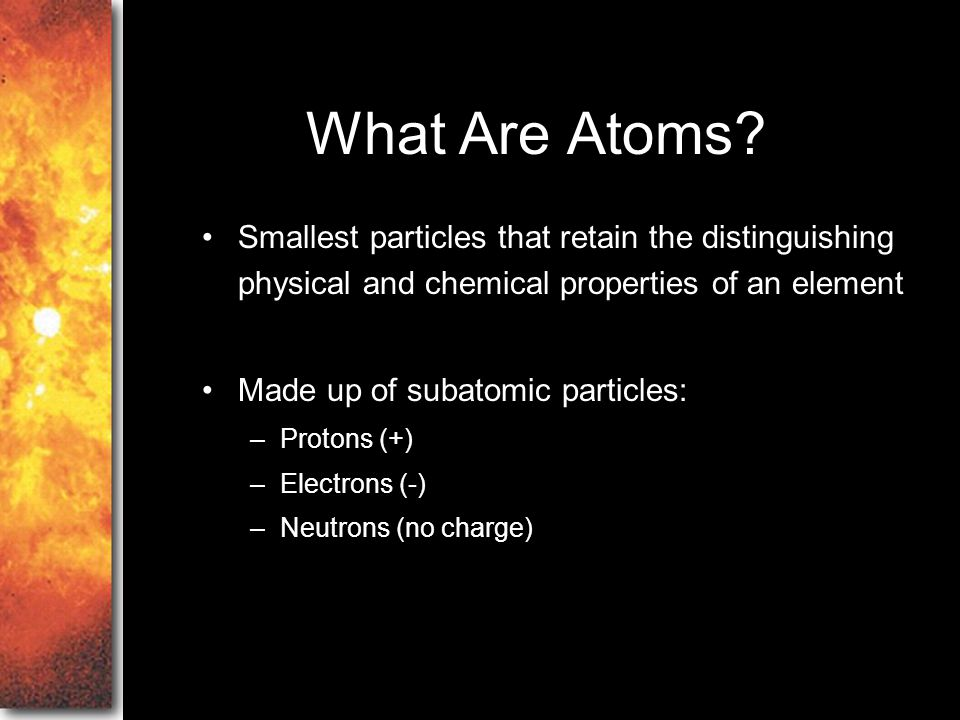 What Are Atoms Smallest particles that retain the distinguishing physical and chemical properties of an element.