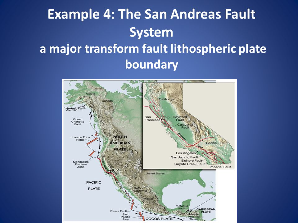 Example 4: The San Andreas Fault System a major transform fault lithospheric plate boundary