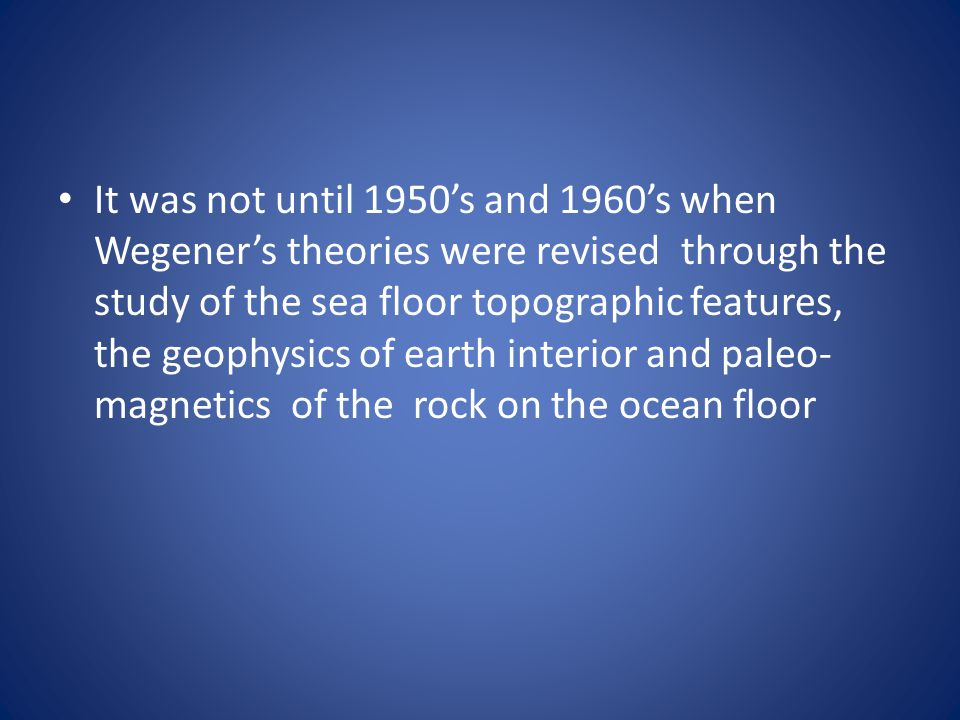 It was not until 1950's and 1960's when Wegener's theories were revised through the study of the sea floor topographic features, the geophysics of earth interior and paleo-magnetics of the rock on the ocean floor