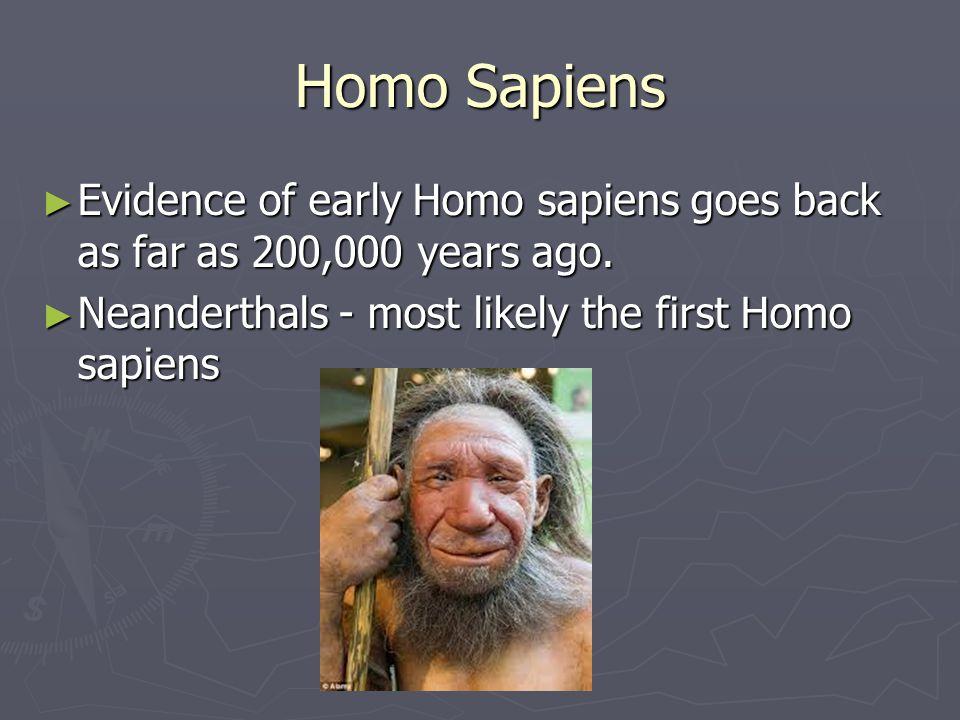 Homo Sapiens Evidence of early Homo sapiens goes back as far as 200,000 years ago.