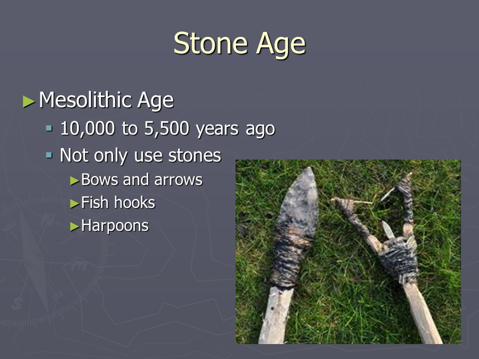 Stone Age Mesolithic Age 10,000 to 5,500 years ago Not only use stones