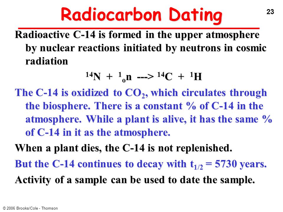 Radiocarbon Dating Radioactive C-14 is formed in the upper atmosphere by nuclear reactions initiated by neutrons in cosmic radiation.
