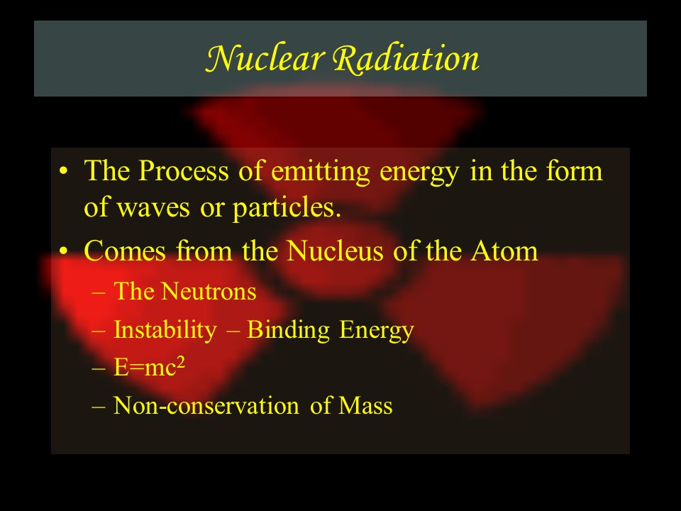 Nuclear Radiation The Process of emitting energy in the form of waves or particles. Comes from the Nucleus of the Atom.