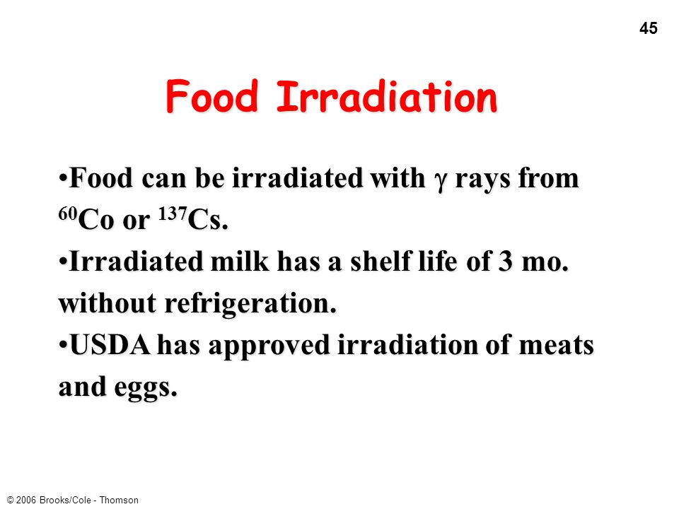 Food Irradiation Food can be irradiated with g rays from 60Co or 137Cs. Irradiated milk has a shelf life of 3 mo. without refrigeration.