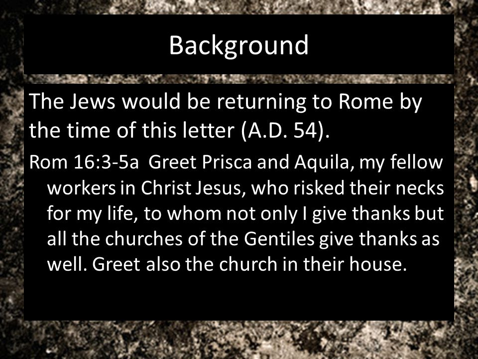 Background The Jews would be returning to Rome by the time of this letter (A.D. 54).